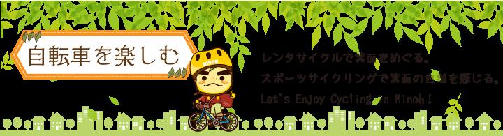 自転車を楽しむ レンタサイクルで箕面をめぐる。スポーツサイクリングで箕面の自然を感じる。Let's Enjoy Cycling in Minoh!