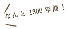 なんと1300年前!